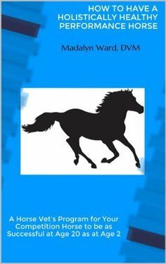HOW TO HAVE A HOLISTICALLY HEALTHY PERFORMANCE HORSE by Madalyn Ward DVM, http://www.amazon.co.uk/dp/B00CH9ERJW/ref=cm_sw_r_pi_dp_M33Psb0KC8QRN