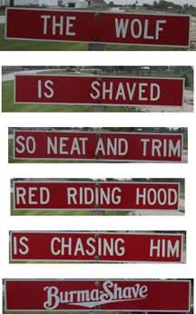 Burma Shave signs along the highways...revealed one phrase at a time.