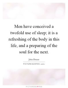 men-have-conceived-a-twofold-use-of-sleep-it-is-a-refreshing-of-the-body-in-this-life-and-a-quote-1.jpg (620×800)