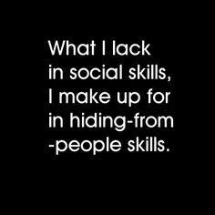 what I lack in social skills, I make up for in hiding-from-people skills..... Haha