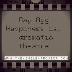 Day 835: Happiness is.. dramatic theatre.  www.the-smile-project.com