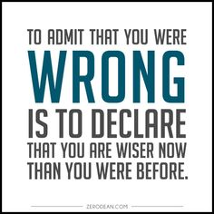 """""""To admit that you were wrong is to declare that you are wiser now than you were before."""""""