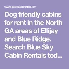 Dog friendly cabins for rent in the North GA areas of Ellijay and Blue Ridge. Search Blue Sky Cabin Rentals today!