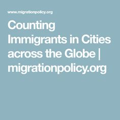 Counting Immigrants in Cities across the Globe | migrationpolicy.org