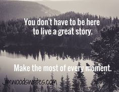 You don't have to be here   to live a great story.     Make the most of every moment.  / Jimwoodswrites.com