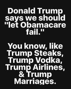 "Donald Trump says we should ""let Obama care fail."" You know, like Trump Steaks, Trump Vodka, Trump Airlines, & Trump marriages."