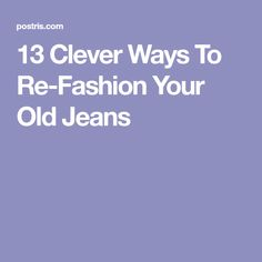 13 Clever Ways To Re-Fashion Your Old Jeans