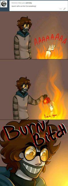 ¡Rápido! ¡Jeff se está quemando! ¡Haz algo! Quemate perra.