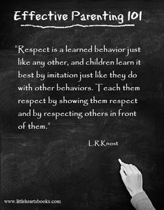 """Respect is a learned behavior just like any other, and children learn it best by imitation just like they do with other behaviors. Teach them respect by showing them respect and by showing respect to others in front of them."" L.R.Knost <a href=""http://www.littleheartsbooks.com"" rel=""nofollow"" target=""_blank"">www.littleheartsb...</a>"