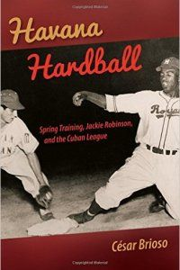 Book Review: Havana Hardball: Spring Training, Jackie Robinson, and the Cuban League by Cesar Brioso. Review by Alexander Haight