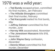 1978 was a wild year: . Ted Bundy escaped prison, committed his final murders, Jan-February . The Hillside Stranglers committed their final murder, February - Ted Kaczynski mailed his first bomb, May . Jeffrey Dahmer committed his first murder, June . Harvey Milk assassinated, November . The Jonestown M... #seasons #animalsnature #wild #ted #bundy #escaped #prison #committed #final #murders #jan #february #the #hillside #stranglers #murder #kaczynski #mailed #first #bomb #may #jeffrey #pic