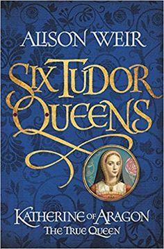 Six Tudor Queens: Katherine of Aragon, The True Queen: Six Tudor Queens 1 by Alison Weir