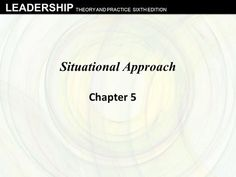 LEADERSHIP THEORY AND PRACTICE SIXTH EDITION Situational Approach Chapter 5.