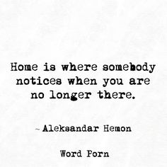 Home is where somebody notices when you are no longer there