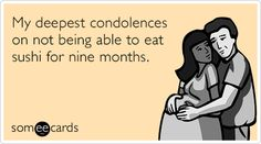 My deepest condolences on not being able to eat sushi for nine months.