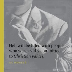 """""""Hell will be filled with people who were avidly committed to Christian values."""" (Albert Mohler)"""