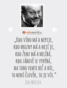 """""""Kdo víno má a nepije, kdo hrozny má a nejí je, kdo ženu má a nelíbá,  kdo zábavě se vyhýbá, na toho vemte bič a hůl, to není člověk, to je vůl."""" - Jan Werich"""