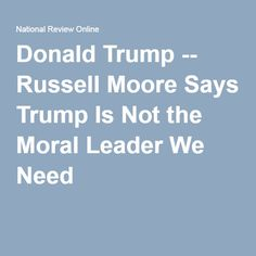 Donald Trump -- Russell Moore Says Trump Is Not the Moral Leader We Need