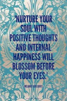 """Nurture your soul with positive thoughts and internal happiness will blossom before your eyes.""   - Melanie Koulouris 