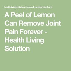 A Peel of Lemon Can Remove Joint Pain Forever - Health Living Solution
