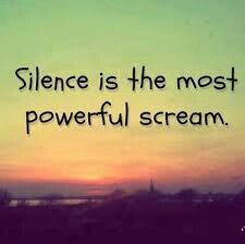 Silence is the most powerful scream.  RA