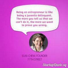 """""""Being an entrepreneur is like being a juvenile delinquent. The more you tell us that we can't do it, the more we want to prove you wrong.""""    ~Elim Chew, Founder of 77th Street"""