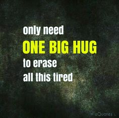 only need ONE BIG HUG to erase all this tired | #zQuotes