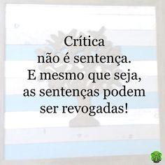 """Quando alguém critica você, seja lá quem for, ou como for, isto não significa que seja verdade. Não deixe que isto o afete negativamente. É apenas a opinião daquela pessoa, que pode estar certa ou errada. Reflita sobre. No que aquela crítica pode ajudá-lo? Como você pode usá-la como """"dica"""" para se desenvolver como pessoa? Para melhorar o seu trabalho? Ou para preservar este relacionamento? Pense: Críticas não são sentenças. São apenas possibilidades a serem exploradas. #critica #sentença…"""