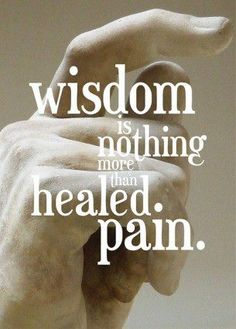 none of us get through life without a little pain..... it would be nice if we were all able to gain a little wisdom.