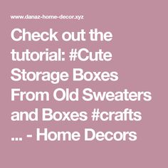 Check out the tutorial: #Cute Storage Boxes From Old Sweaters and Boxes #crafts ... - Home Decors