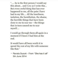 """Every awful thing that has ever happened to me, all the pain I have had in my life, All the loneliness, isolation, the humiliation, the shame, I would go through them all again in a moment if I knew I had him at the end. It would have all been worth it to spend the rest of my life with someone like that."" - Ranata Suzuki"