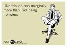 Yeah...I definitely feel like this!!!  Although I am thankful to have a job