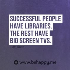 Successful people have libraries. The rest have big screen TVs.