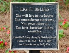 "Eight Belles; ""She will live in our hearts, The magnficent steel gray, Who gave us her all, The first Saturday in May."" (Her grave marker at the Kentucky Derby Museum in Louisville)"