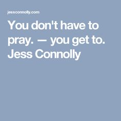 You don't have to pray. — you get to. Jess Connolly