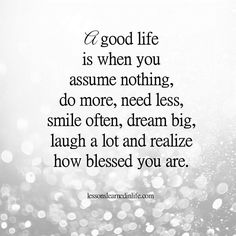 A good life is when you assume nothing, do more, need less, smile often, dream big, laugh a lot and realize how blessed you are. Lessons Learned In Life