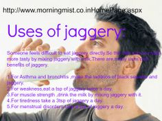 Benefits of drinking milk with jaggery (Gud)- Many of us feel that intake of sugar increases our weight.But instead of sugar everyone can take jaggery.There are many health benefits of jaggery.Daily every one takes sugar by mixing it with milk.Instead of that taking milk by mixing it with jaggery is very good for health and beauty.Daily we drink milk to make our bones strong.But it can be made more useful my mixing with jaggery.http://www.morningmist.co.in/HomePage.aspx