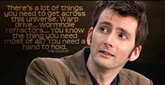 """""""There's a lot of things you need to get across this universe. Warp drive… wormhole refractors… You know the thing you need most of all? You need a hand to hold."""" -The Tenth Doctor"""