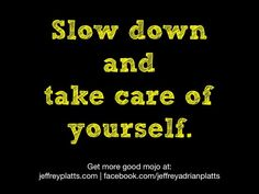 Slow down and take care of yourself.
