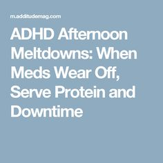 ADHD Afternoon Meltdowns: When Meds Wear Off, Serve Protein and Downtime