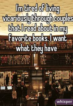 I'm tired of living vicariously through couples that I read about in my favorite books. I want what they have.