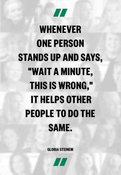 "Whenever one person stands up and says, ""Wait a minute, this is wrong,"" it helps other people to do the same. -- Gloria Steinem - Posted on the Being Liberal fan page."