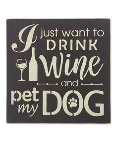 Another great find on #zulily! 'I Just Want to Drink Wine and Pet My Dog' Wall Sign by Sara's Signs #zulilyfinds