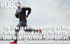 Running - for the pure happiness you feel when you realize you've run farther than you've ever run before!