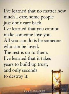 Quotes I have learned that no matter how much I care, some people just don't care back. I've learned that you cannot make someone love you. All you can do is be someone who can be loved.