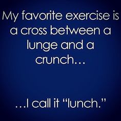 """My favorite exercise is a cross between a lunge and a crunch...I call it ""lunch."""