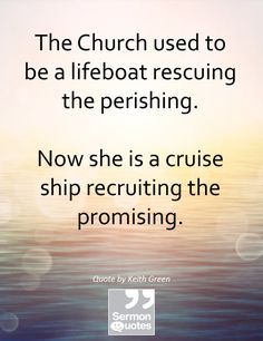 The Church used to be a lifeboat rescuing the perishing.Now she is a cruise ship recruiting the promising. — Keith Green