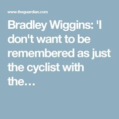 Bradley Wiggins: 'I don't want to be remembered as just the cyclist with the…