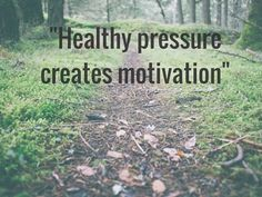 Healthy pressure creates motivation