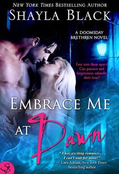 Embrace Me at Dawn (Doomsday Brethren #5)  by Shayla Black - this one was good but she got on my nerves with her whiny self. Ohh how I can't wait for Shock's story!! But Bram is next